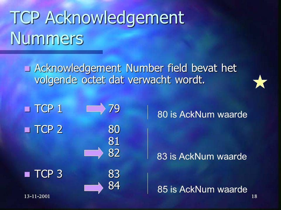 13-11-200118 TCP Acknowledgement Nummers Acknowledgement Number field bevat het volgende octet dat verwacht wordt. Acknowledgement Number field bevat