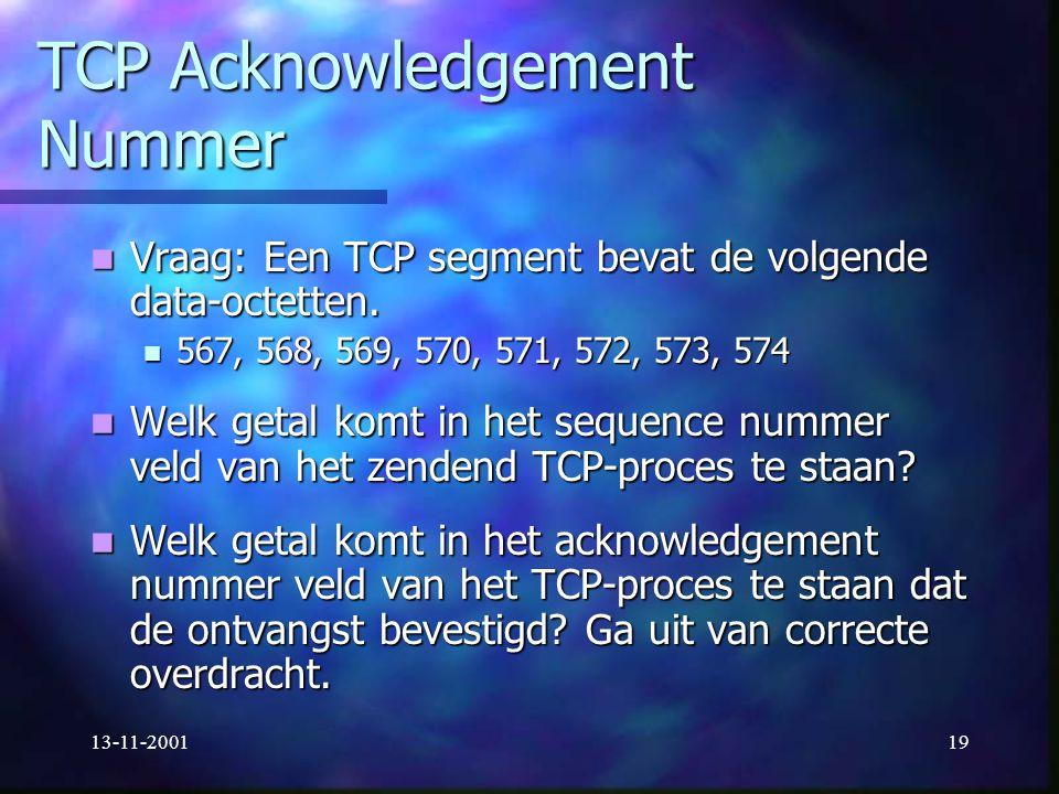 13-11-200119 TCP Acknowledgement Nummer Vraag: Een TCP segment bevat de volgende data-octetten. Vraag: Een TCP segment bevat de volgende data-octetten