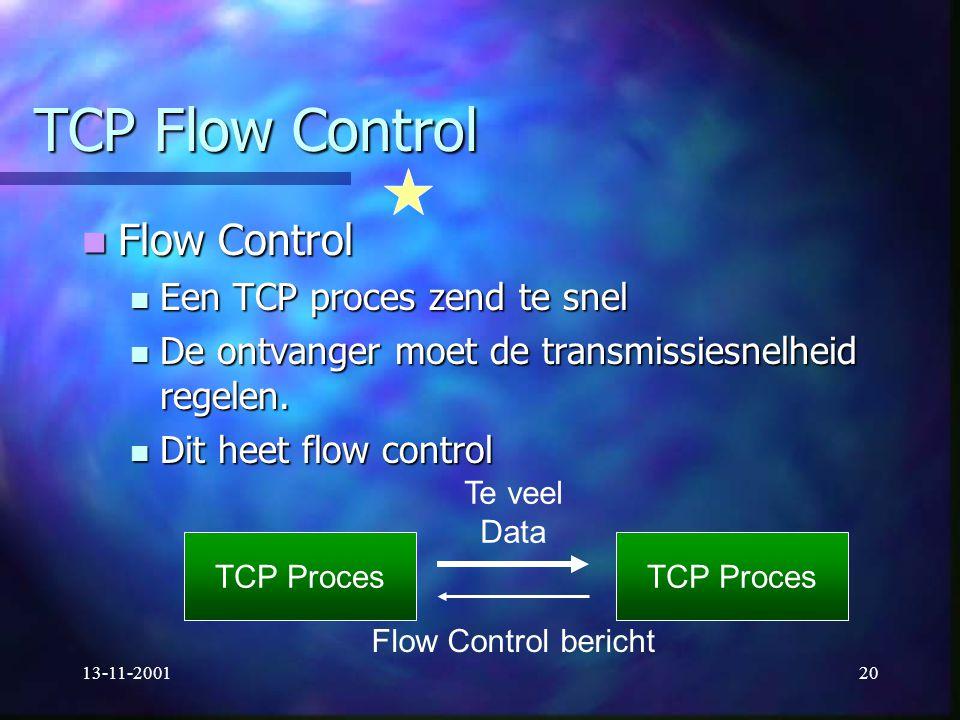 13-11-200120 TCP Flow Control Flow Control Flow Control Een TCP proces zend te snel Een TCP proces zend te snel De ontvanger moet de transmissiesnelhe