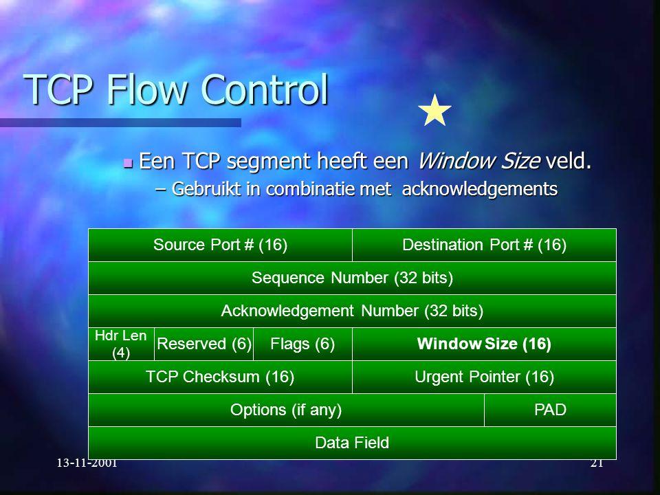 13-11-200121 TCP Flow Control Een TCP segment heeft een Window Size veld. Een TCP segment heeft een Window Size veld. –Gebruikt in combinatie met ackn