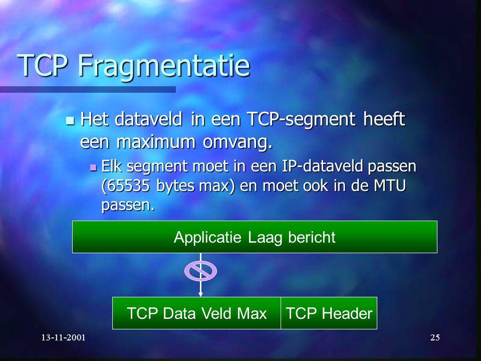 13-11-200125 TCP Fragmentatie Het dataveld in een TCP-segment heeft een maximum omvang. Het dataveld in een TCP-segment heeft een maximum omvang. Elk