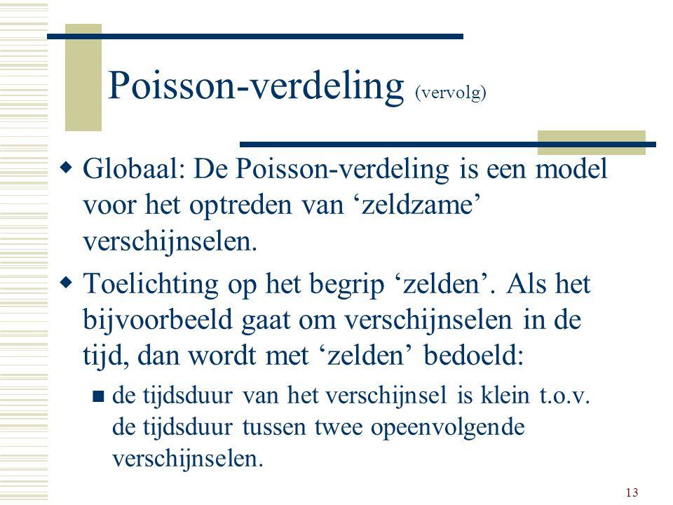 13 Poisson-verdeling (vervolg)  Globaal: De Poisson-verdeling is een model voor het optreden van 'zeldzame' verschijnselen.  Toelichting op het begr