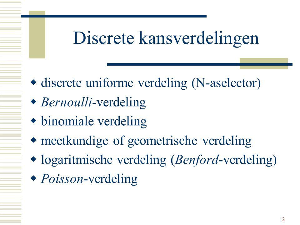 2 Discrete kansverdelingen  discrete uniforme verdeling (N-aselector)  Bernoulli-verdeling  binomiale verdeling  meetkundige of geometrische verde