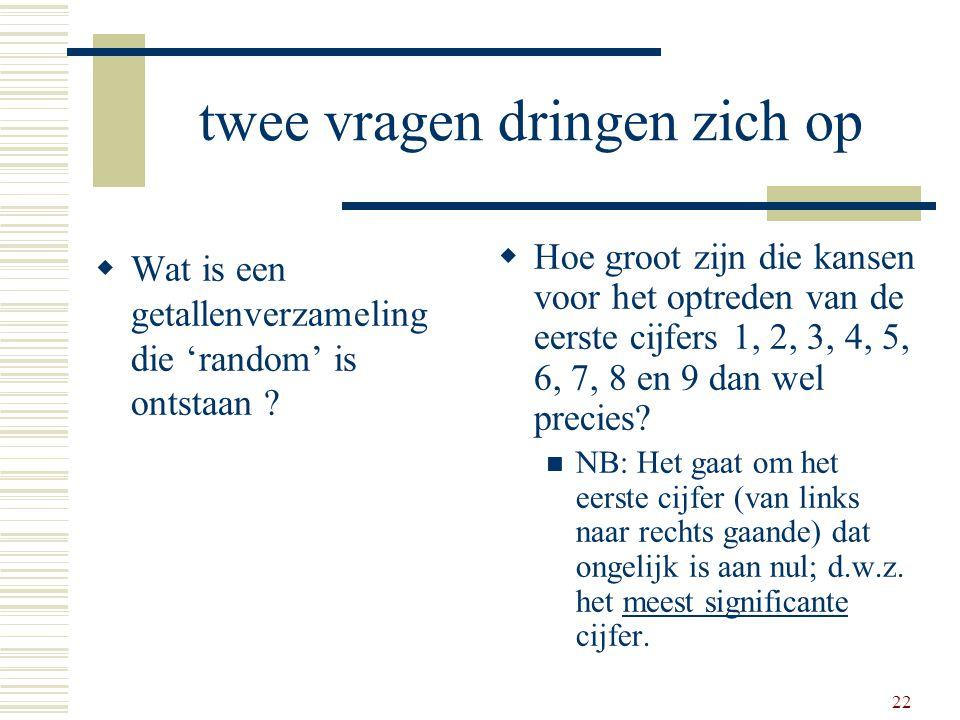 22 twee vragen dringen zich op  Wat is een getallenverzameling die 'random' is ontstaan ?  Hoe groot zijn die kansen voor het optreden van de eerste