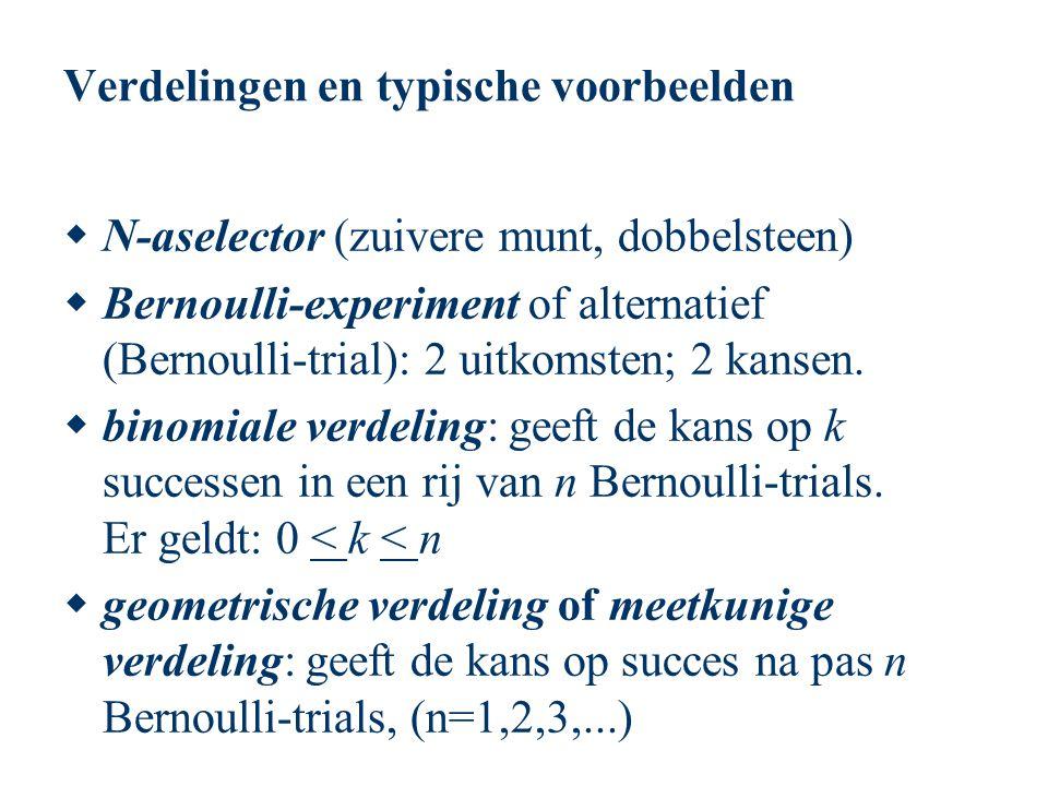 Verdelingen en typische voorbeelden  N-aselector (zuivere munt, dobbelsteen)  Bernoulli-experiment of alternatief (Bernoulli-trial): 2 uitkomsten; 2
