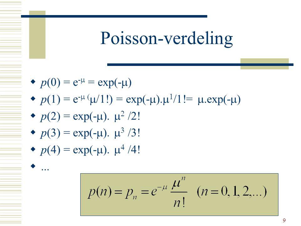 9 Poisson-verdeling  p(0) = e -  = exp(-  )  p(1) = e -   = exp(-  ).  1 /1!= .exp(-  )  p(2) = exp(-  ).   /2!  p(3) = exp(-  )