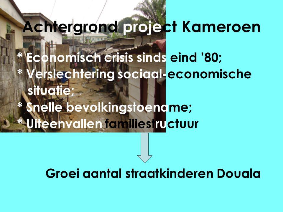 Achtergrond project Kameroen * Economisch crisis sinds eind '80; * Verslechtering sociaal-economische situatie; * Snelle bevolkingstoename; * Uiteenvallen familiestructuur Groei aantal straatkinderen Douala