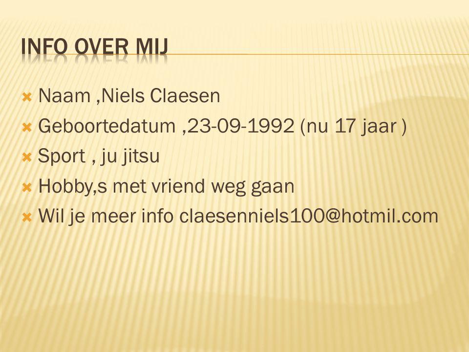  Naam,Niels Claesen  Geboortedatum,23-09-1992 (nu 17 jaar )  Sport, ju jitsu  Hobby,s met vriend weg gaan  Wil je meer info claesenniels100@hotmil.com