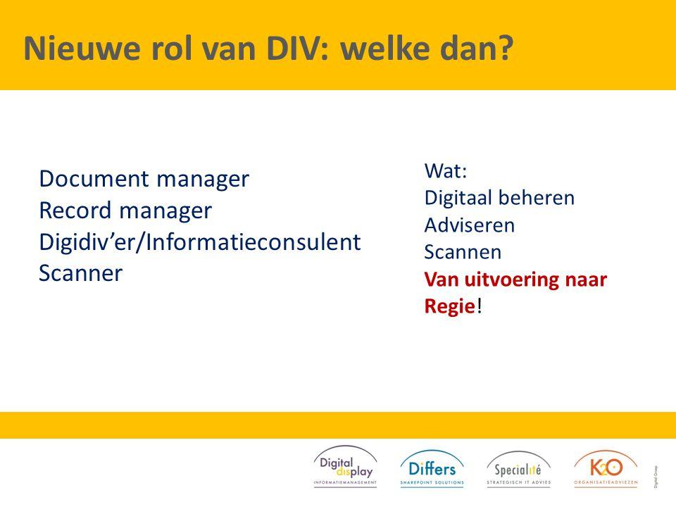Nieuwe rol van DIV: welke dan? Document manager Record manager Digidiv'er/Informatieconsulent Scanner Wat: Digitaal beheren Adviseren Scannen Van uitv