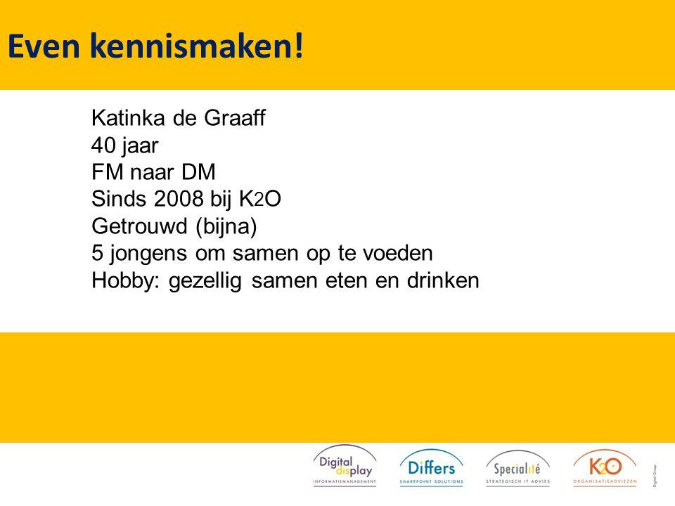 Katinka de Graaff 40 jaar FM naar DM Sinds 2008 bij K 2 O Getrouwd (bijna) 5 jongens om samen op te voeden Hobby: gezellig samen eten en drinken