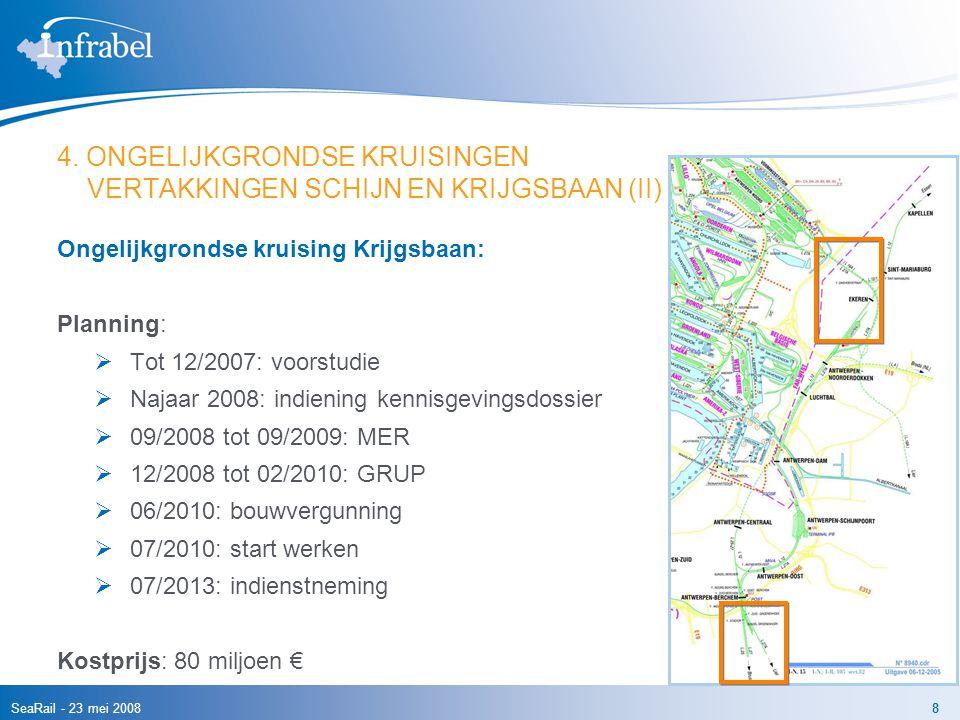 SeaRail - 23 mei 20088 4. ONGELIJKGRONDSE KRUISINGEN VERTAKKINGEN SCHIJN EN KRIJGSBAAN (II) Ongelijkgrondse kruising Krijgsbaan: Planning:  Tot 12/20