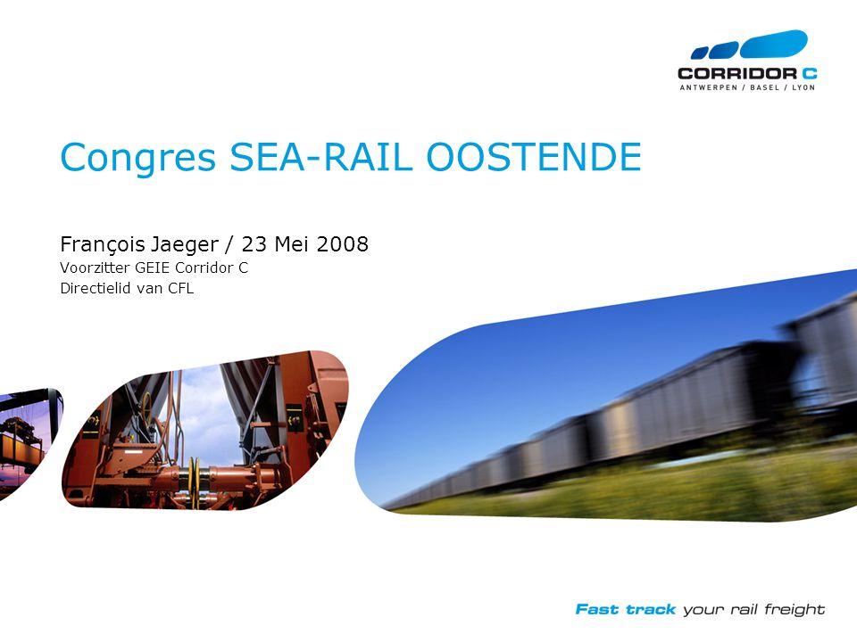 Congres SEA-RAIL OOSTENDE François Jaeger / 23 Mei 2008 Voorzitter GEIE Corridor C Directielid van CFL