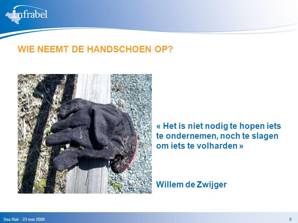 Sea Rail - 23 mei 20088 WIE NEEMT DE HANDSCHOEN OP? « Het is niet nodig te hopen iets te ondernemen, noch te slagen om iets te volharden » Willem de Z