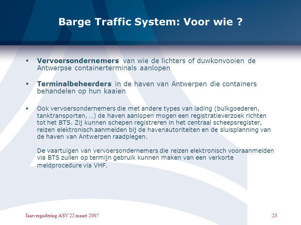 22Jaarvergadering ASV 22 maart 2007 Barge Traffic System: Wat ? Barge Traffic System, kortweg BTS, laat toe om:  Interactie binnenschepen en containe