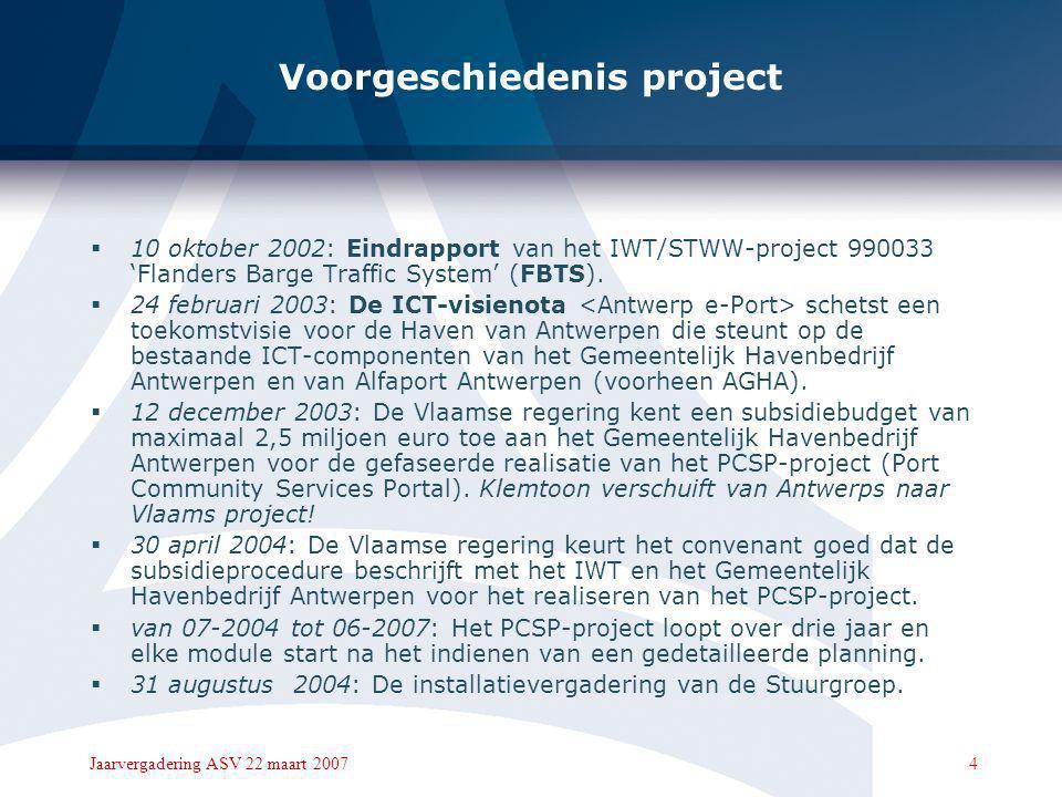 4Jaarvergadering ASV 22 maart 2007 Voorgeschiedenis project  10 oktober 2002: Eindrapport van het IWT/STWW-project 990033 'Flanders Barge Traffic System' (FBTS).