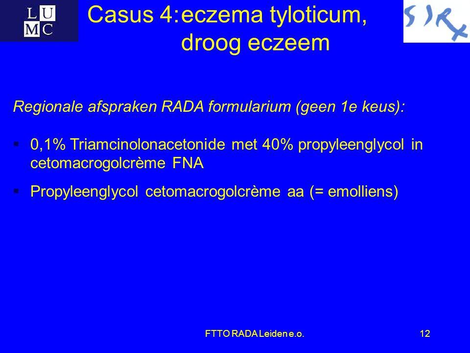FTTO RADA Leiden e.o.12 Casus 4:eczema tyloticum, droog eczeem Regionale afspraken RADA formularium (geen 1e keus):  0,1% Triamcinolonacetonide met 4
