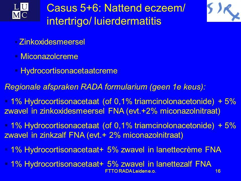 FTTO RADA Leiden e.o.16 Casus 5+6: Nattend eczeem/ intertrigo/ luierdermatitis Regionale afspraken RADA formularium (geen 1e keus):  1% Hydrocortisonacetaat (of 0,1% triamcinolonacetonide) + 5% zwavel in zinkoxidesmeersel FNA (evt.+2% miconazolnitraat)  1% Hydrocortisonacetaat (of 0,1% triamcinolonacetonide) + 5% zwavel in zinkzalf FNA (evt.+ 2% miconazolnitraat)  1% Hydrocortisonacetaat+ 5% zwavel in lanettecrème FNA  1% Hydrocortisonacetaat+ 5% zwavel in lanettezalf FNA  Zinkoxidesmeersel  Miconazolcreme  Hydrocortisonacetaatcreme