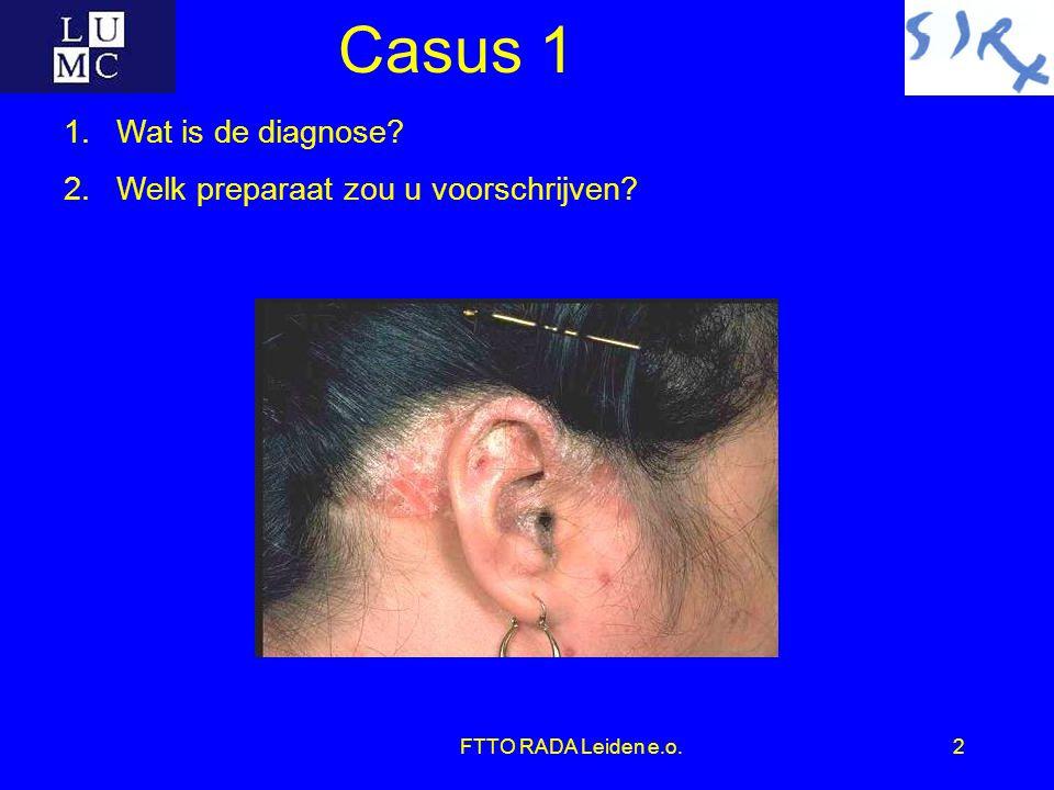 FTTO RADA Leiden e.o.2 Casus 1 1.Wat is de diagnose? 2.Welk preparaat zou u voorschrijven?