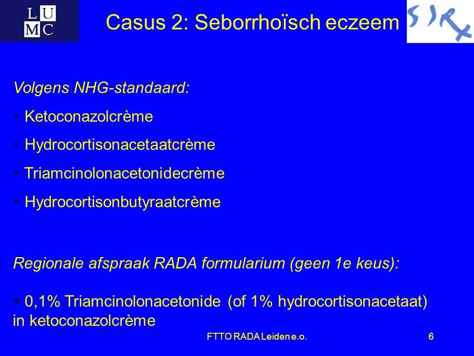 FTTO RADA Leiden e.o.6 Casus 2: Seborrhoïsch eczeem Volgens NHG-standaard:  Ketoconazolcrème  Hydrocortisonacetaatcrème  Triamcinolonacetonidecrème  Hydrocortisonbutyraatcrème Regionale afspraak RADA formularium (geen 1e keus):  0,1% Triamcinolonacetonide (of 1% hydrocortisonacetaat) in ketoconazolcrème
