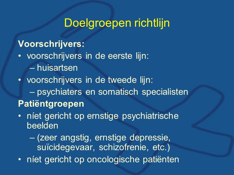 Doelgroepen richtlijn Voorschrijvers: voorschrijvers in de eerste lijn: –huisartsen voorschrijvers in de tweede lijn: –psychiaters en somatisch specia