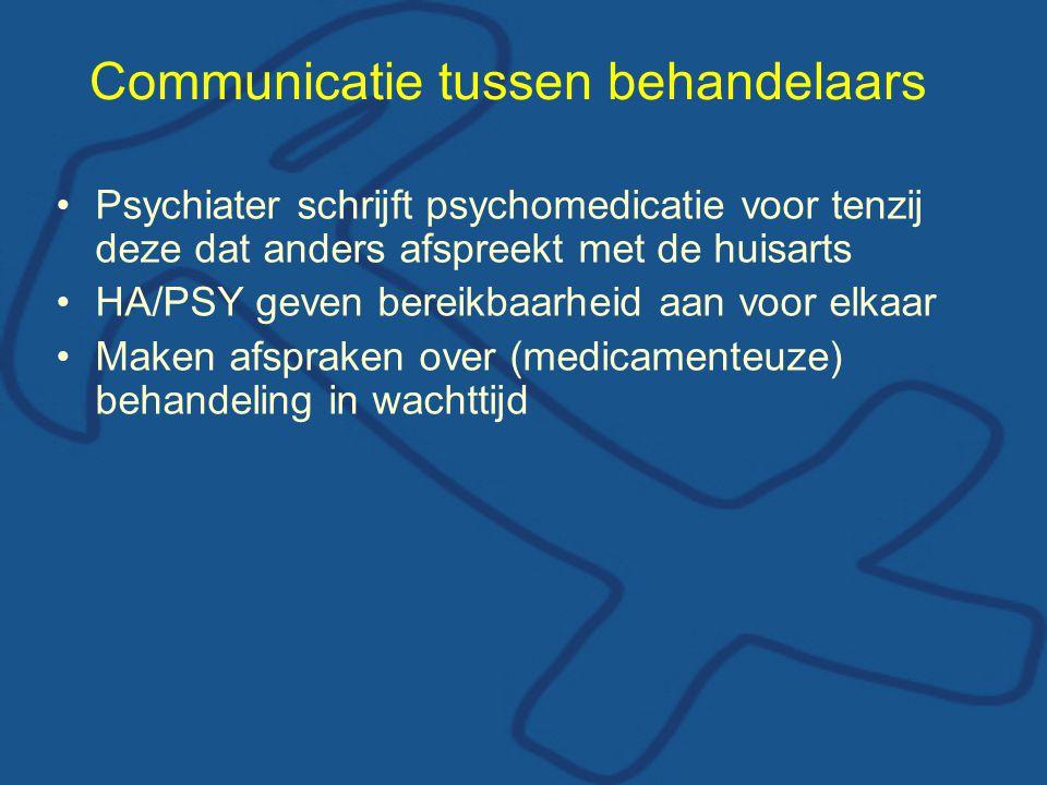 Communicatie tussen behandelaars Psychiater schrijft psychomedicatie voor tenzij deze dat anders afspreekt met de huisarts HA/PSY geven bereikbaarheid