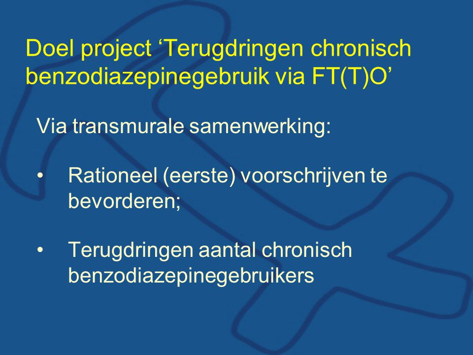 Doel project 'Terugdringen chronisch benzodiazepinegebruik via FT(T)O' Via transmurale samenwerking: Rationeel (eerste) voorschrijven te bevorderen; T