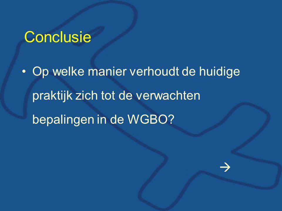 Conclusie Op welke manier verhoudt de huidige praktijk zich tot de verwachten bepalingen in de WGBO? 
