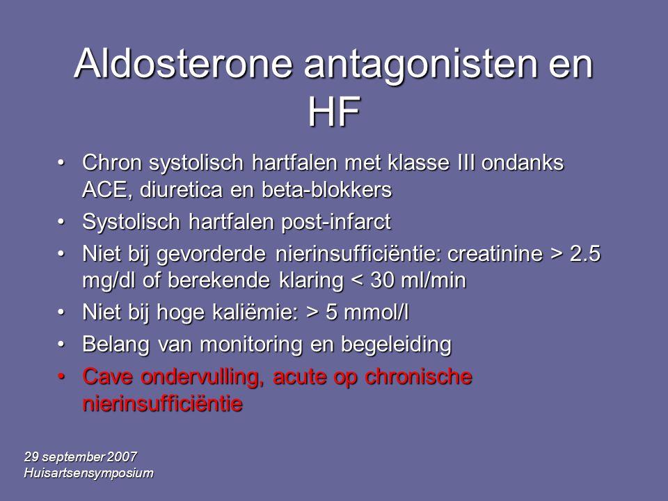 29 september 2007 Huisartsensymposium Aldosterone antagonisten en HF Chron systolisch hartfalen met klasse III ondanks ACE, diuretica en beta-blokkersChron systolisch hartfalen met klasse III ondanks ACE, diuretica en beta-blokkers Systolisch hartfalen post-infarctSystolisch hartfalen post-infarct Niet bij gevorderde nierinsufficiëntie: creatinine > 2.5 mg/dl of berekende klaring 2.5 mg/dl of berekende klaring < 30 ml/min Niet bij hoge kaliëmie: > 5 mmol/lNiet bij hoge kaliëmie: > 5 mmol/l Belang van monitoring en begeleidingBelang van monitoring en begeleiding Cave ondervulling, acute op chronische nierinsufficiëntieCave ondervulling, acute op chronische nierinsufficiëntie