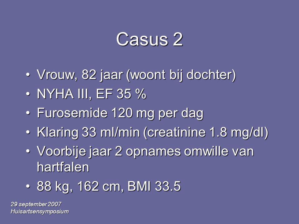 29 september 2007 Huisartsensymposium Casus 2 Vrouw, 82 jaar (woont bij dochter)Vrouw, 82 jaar (woont bij dochter) NYHA III, EF 35 %NYHA III, EF 35 % Furosemide 120 mg per dagFurosemide 120 mg per dag Klaring 33 ml/min (creatinine 1.8 mg/dl)Klaring 33 ml/min (creatinine 1.8 mg/dl) Voorbije jaar 2 opnames omwille van hartfalenVoorbije jaar 2 opnames omwille van hartfalen 88 kg, 162 cm, BMI 33.588 kg, 162 cm, BMI 33.5