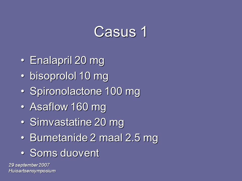 29 september 2007 Huisartsensymposium Casus 1 Enalapril 20 mgEnalapril 20 mg bisoprolol 10 mgbisoprolol 10 mg Spironolactone 100 mgSpironolactone 100 mg Asaflow 160 mgAsaflow 160 mg Simvastatine 20 mgSimvastatine 20 mg Bumetanide 2 maal 2.5 mgBumetanide 2 maal 2.5 mg Soms duoventSoms duovent