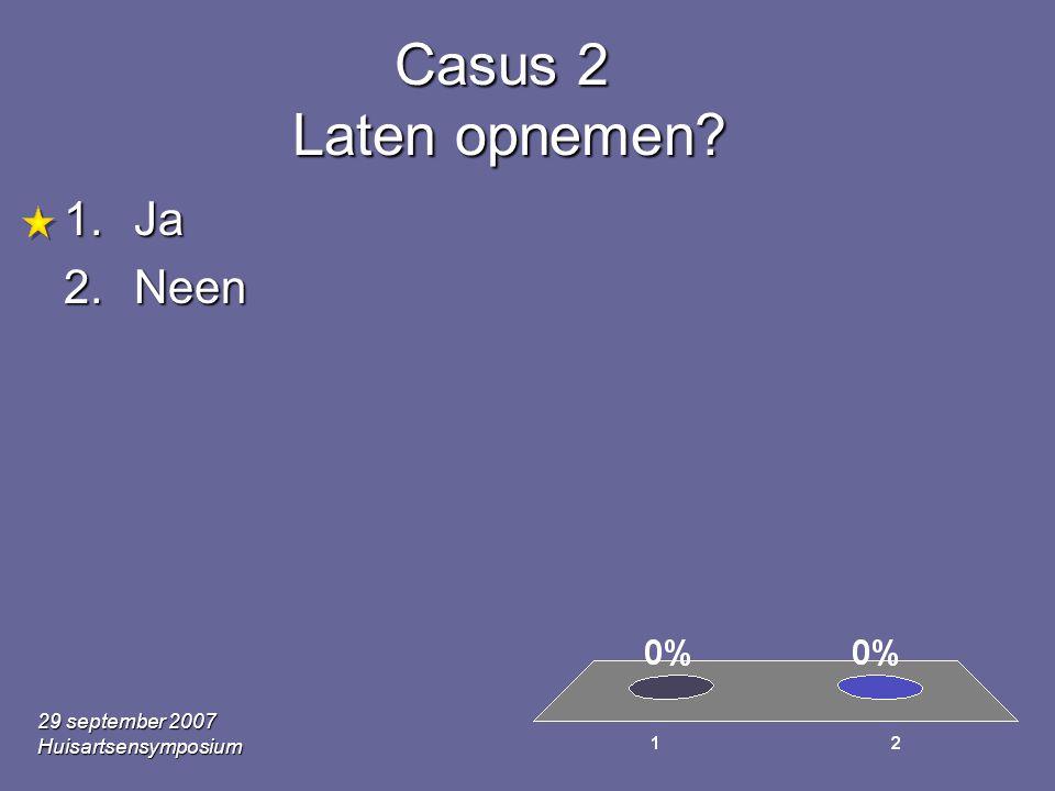 29 september 2007 Huisartsensymposium Casus 2 Laten opnemen? 1.Ja 2.Neen