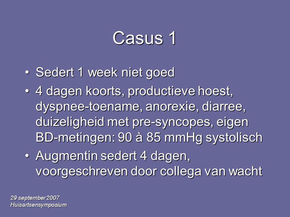 29 september 2007 Huisartsensymposium Casus 1 Sedert 1 week niet goedSedert 1 week niet goed 4 dagen koorts, productieve hoest, dyspnee-toename, anorexie, diarree, duizeligheid met pre-syncopes, eigen BD-metingen: 90 à 85 mmHg systolisch4 dagen koorts, productieve hoest, dyspnee-toename, anorexie, diarree, duizeligheid met pre-syncopes, eigen BD-metingen: 90 à 85 mmHg systolisch Augmentin sedert 4 dagen, voorgeschreven door collega van wachtAugmentin sedert 4 dagen, voorgeschreven door collega van wacht