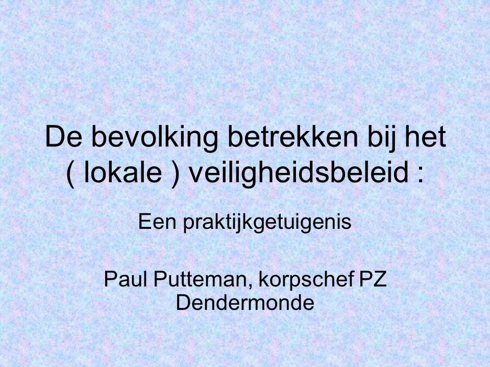 De bevolking betrekken bij het ( lokale ) veiligheidsbeleid : Een praktijkgetuigenis Paul Putteman, korpschef PZ Dendermonde
