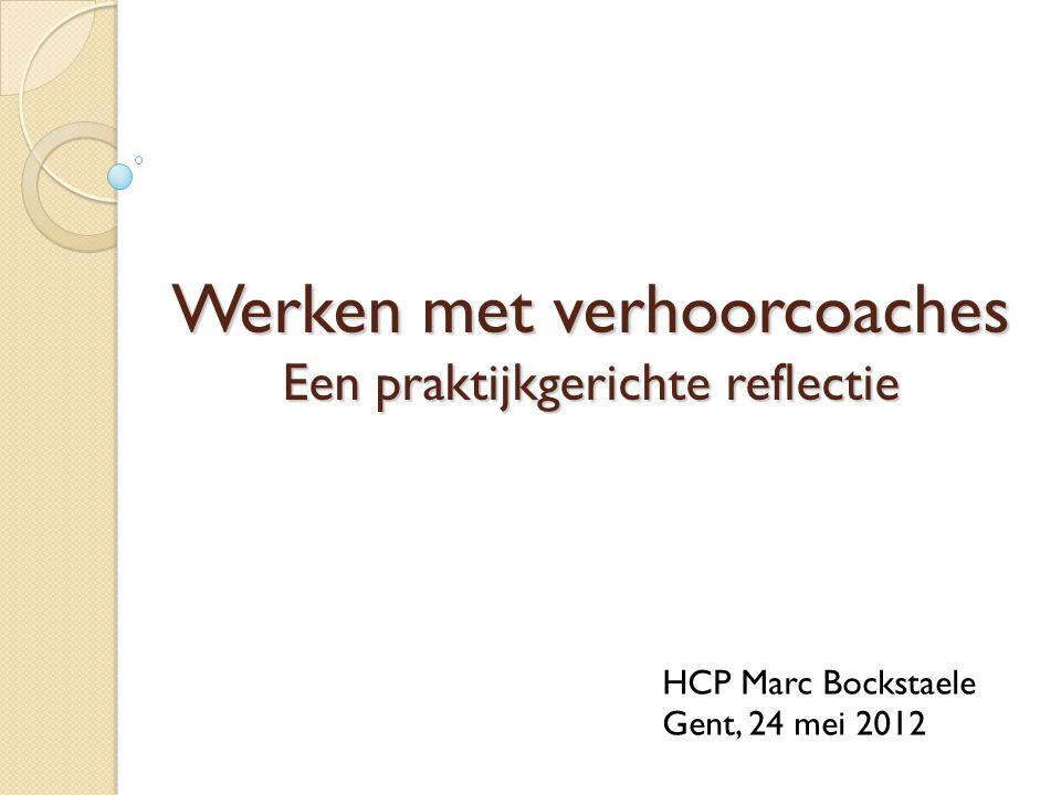 Werken met verhoorcoaches Een praktijkgerichte reflectie HCP Marc Bockstaele Gent, 24 mei 2012