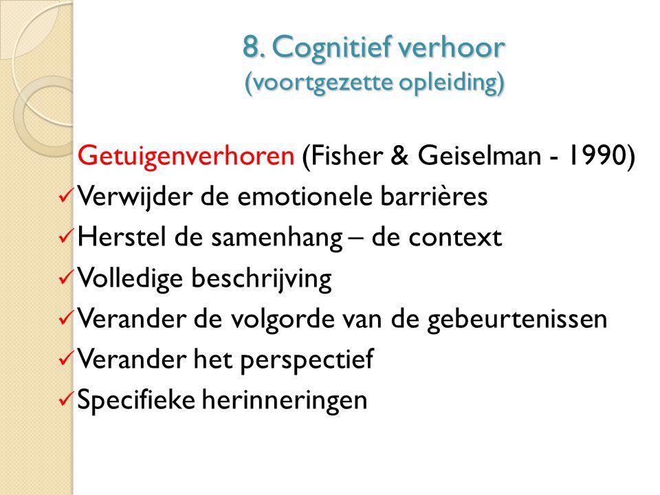 8. Cognitief verhoor (voortgezette opleiding) Getuigenverhoren (Fisher & Geiselman - 1990) Verwijder de emotionele barrières Herstel de samenhang – de