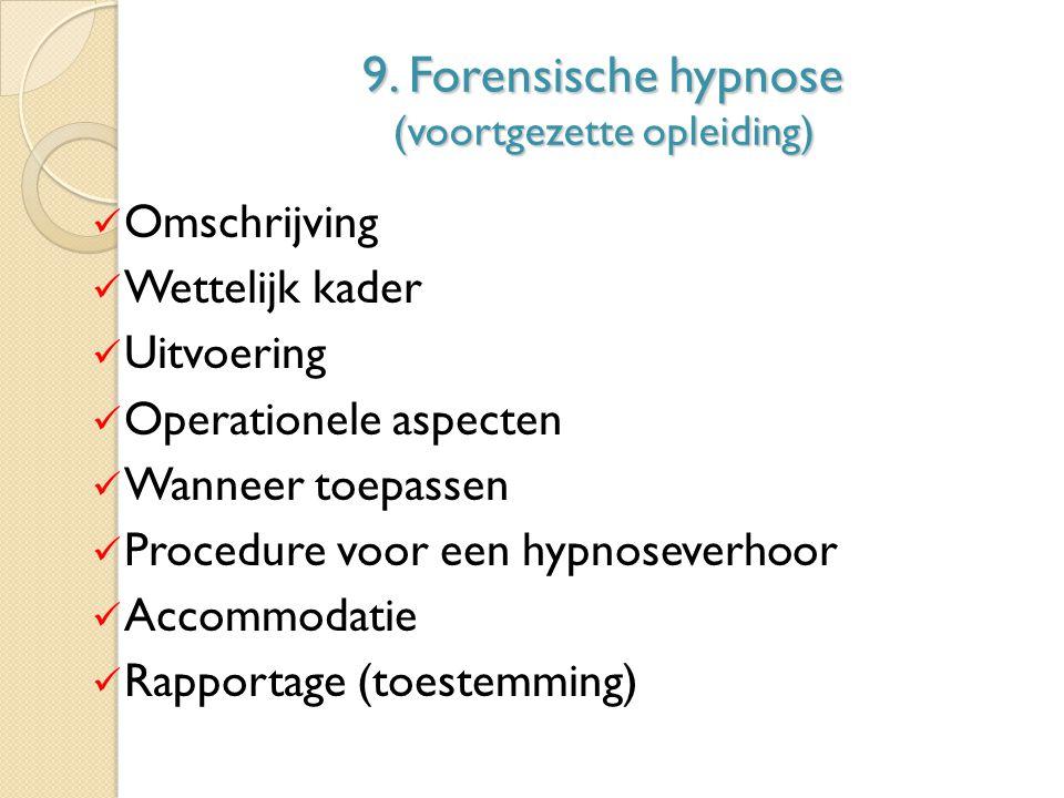 9. Forensische hypnose (voortgezette opleiding) Omschrijving Wettelijk kader Uitvoering Operationele aspecten Wanneer toepassen Procedure voor een hyp