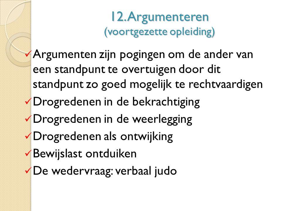 12. Argumenteren (voortgezette opleiding) Argumenten zijn pogingen om de ander van een standpunt te overtuigen door dit standpunt zo goed mogelijk te