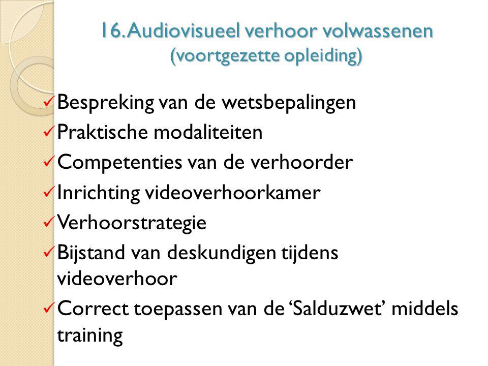 16. Audiovisueel verhoor volwassenen (voortgezette opleiding) Bespreking van de wetsbepalingen Praktische modaliteiten Competenties van de verhoorder