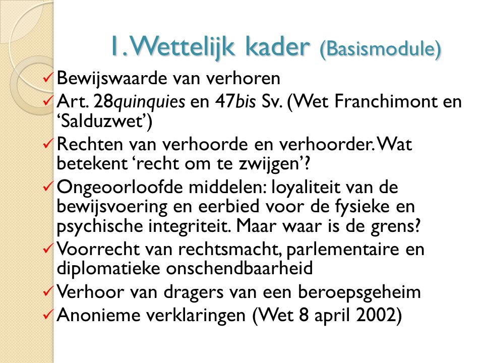 1. Wettelijk kader (Basismodule) Bewijswaarde van verhoren Art. 28quinquies en 47bis Sv. (Wet Franchimont en 'Salduzwet') Rechten van verhoorde en ver