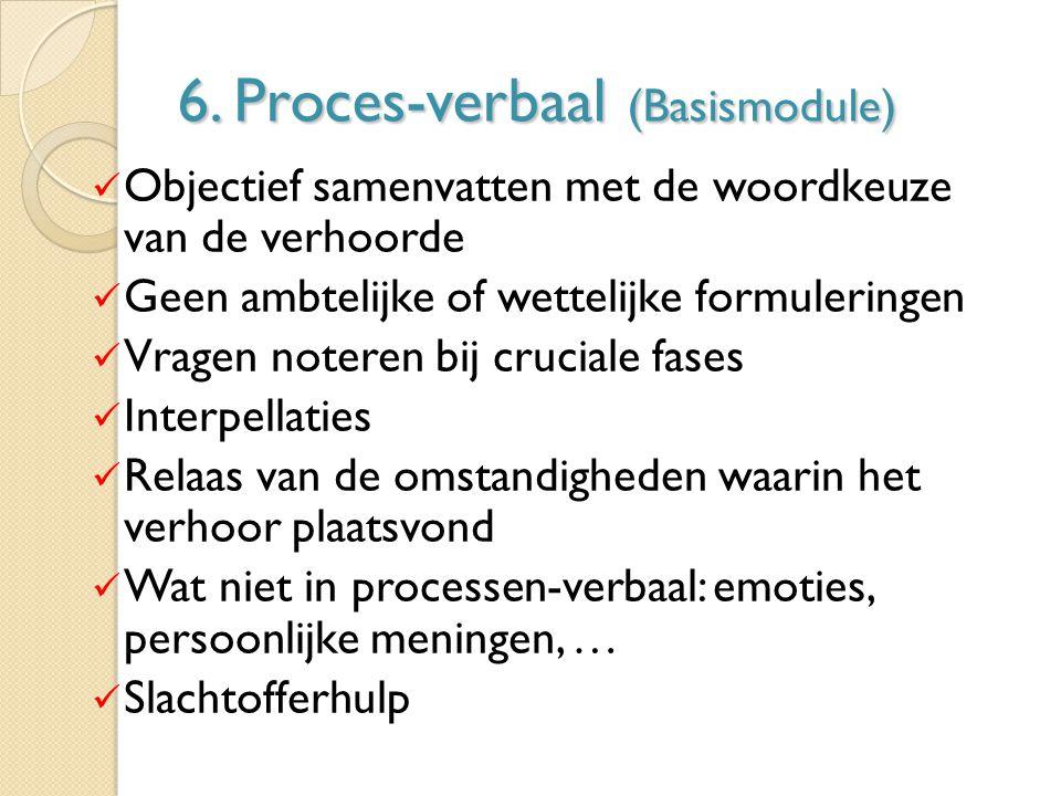 6. Proces-verbaal (Basismodule) Objectief samenvatten met de woordkeuze van de verhoorde Geen ambtelijke of wettelijke formuleringen Vragen noteren bi