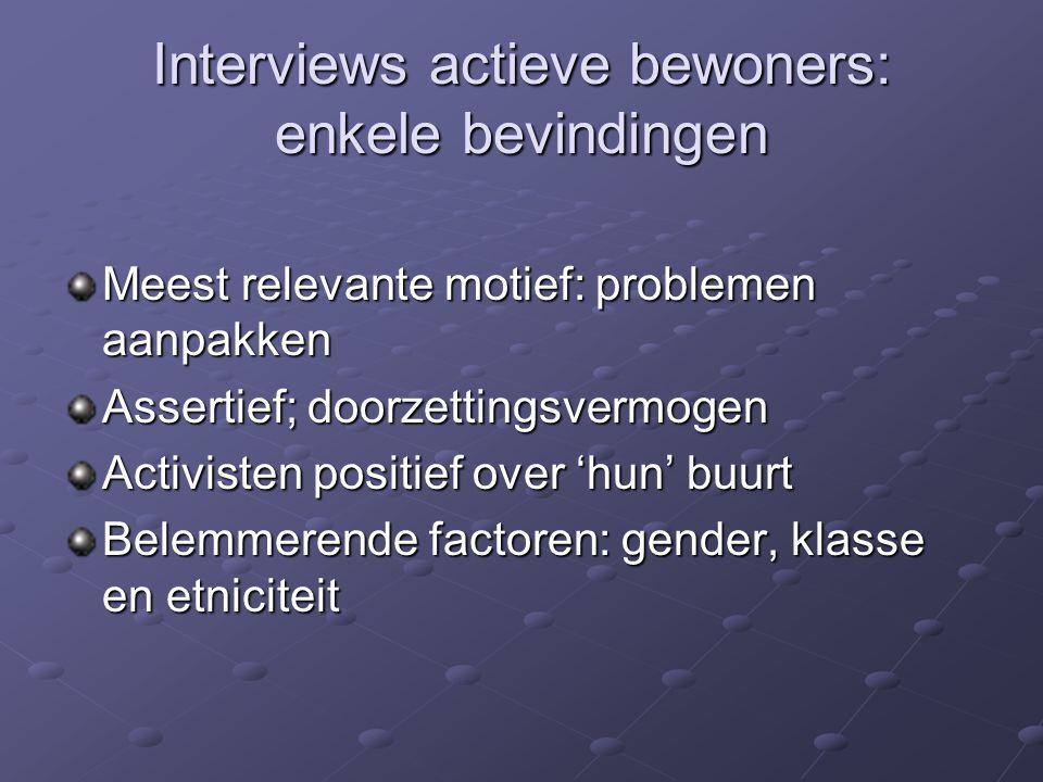 Interviews actieve bewoners: enkele bevindingen Meest relevante motief: problemen aanpakken Assertief; doorzettingsvermogen Activisten positief over 'hun' buurt Belemmerende factoren: gender, klasse en etniciteit