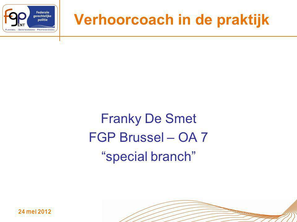 """24 mei 2012 Verhoorcoach in de praktijk Franky De Smet FGP Brussel – OA 7 """"special branch"""""""