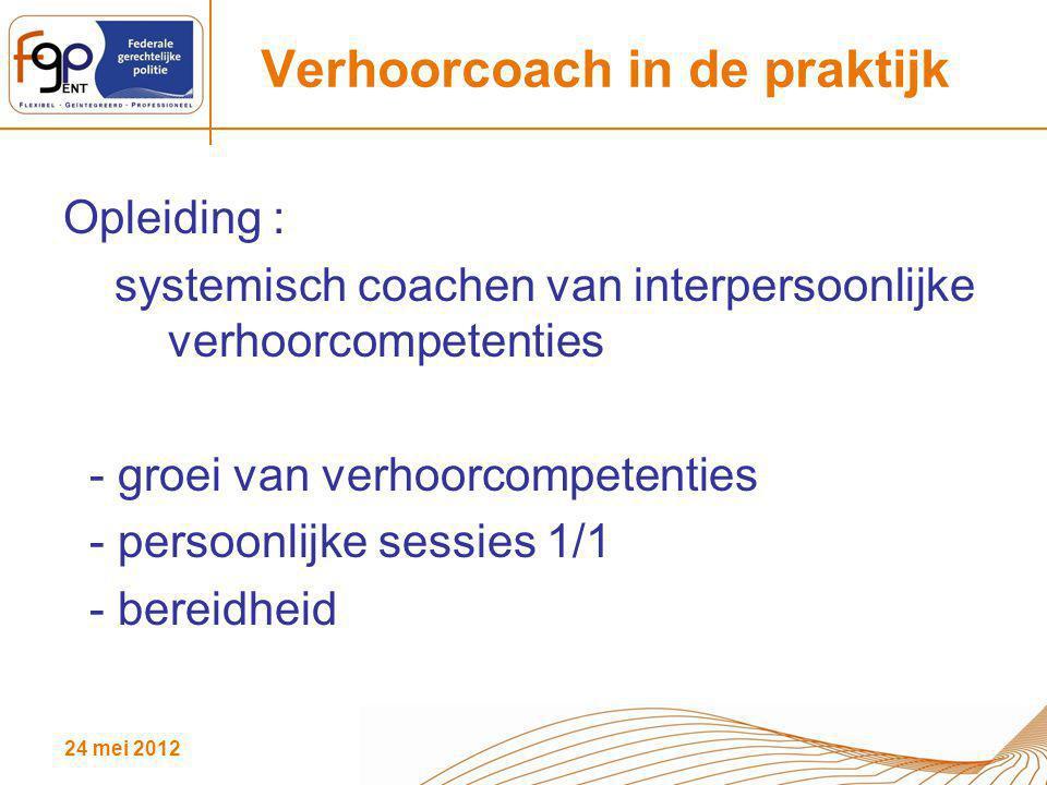 24 mei 2012 Verhoorcoach in de praktijk Opleiding : systemisch coachen van interpersoonlijke verhoorcompetenties - groei van verhoorcompetenties - per