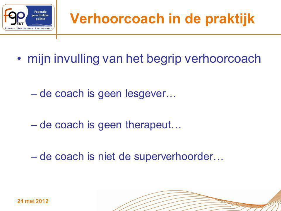 24 mei 2012 Verhoorcoach in de praktijk mijn invulling van het begrip verhoorcoach –de coach is geen lesgever… –de coach is geen therapeut… –de coach