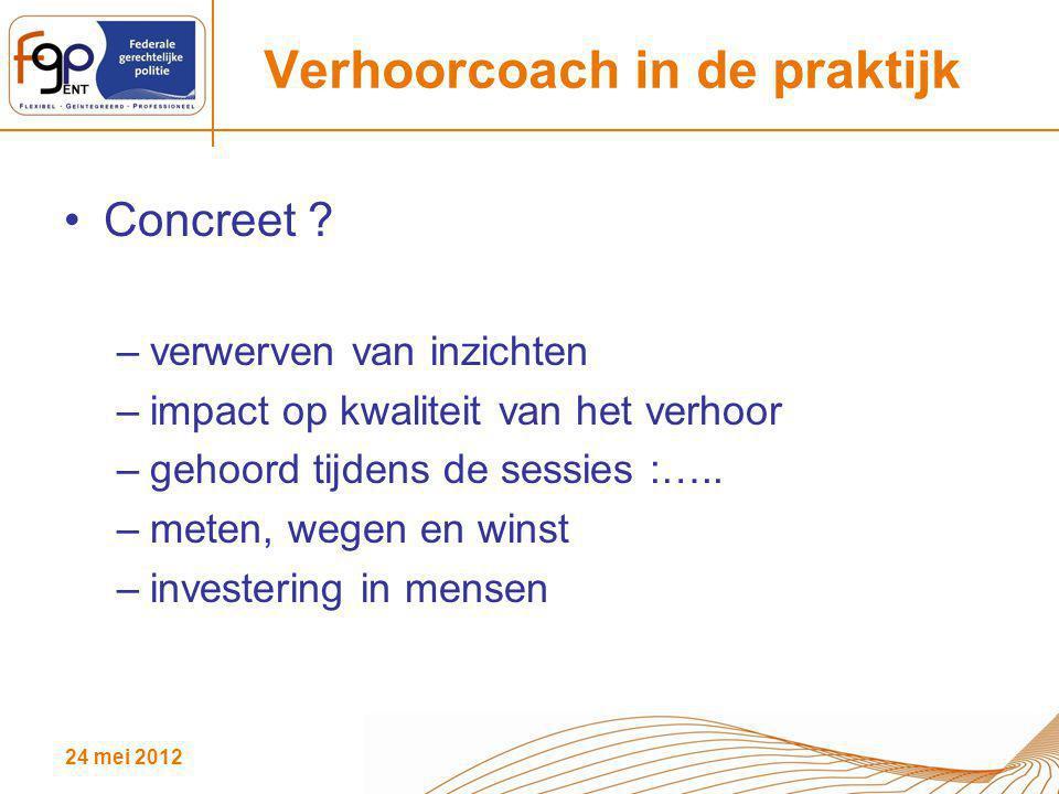 24 mei 2012 Verhoorcoach in de praktijk Concreet ? –verwerven van inzichten –impact op kwaliteit van het verhoor –gehoord tijdens de sessies :….. –met