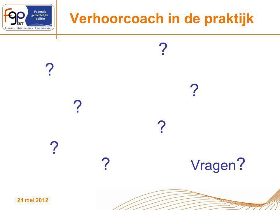 24 mei 2012 Verhoorcoach in de praktijk ? ? ? ? ? ? ? Vragen ?