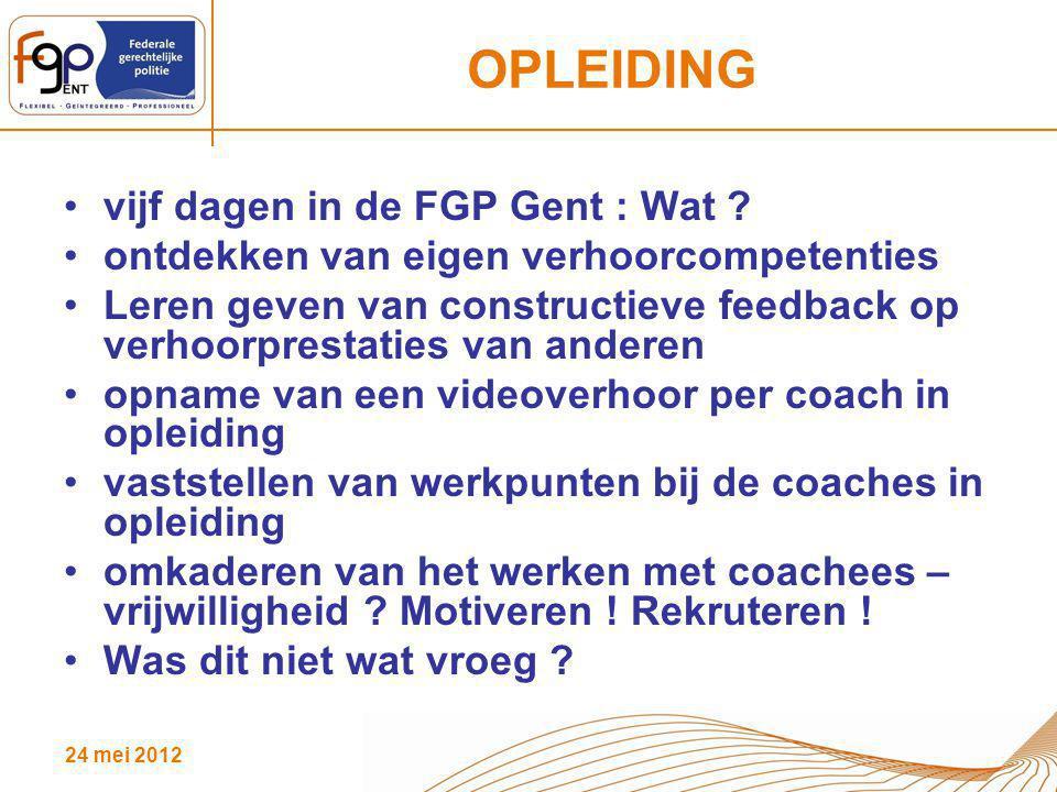 24 mei 2012 OPLEIDING vijf dagen in de FGP Gent : Wat ? ontdekken van eigen verhoorcompetenties Leren geven van constructieve feedback op verhoorprest