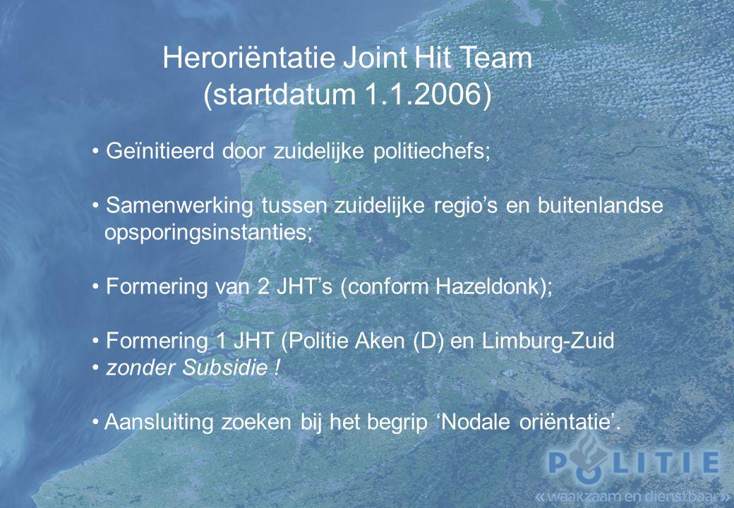 Heroriëntatie Joint Hit Team (startdatum 1.1.2006) Geïnitieerd door zuidelijke politiechefs; Samenwerking tussen zuidelijke regio's en buitenlandse opsporingsinstanties; Formering van 2 JHT's (conform Hazeldonk); Formering 1 JHT (Politie Aken (D) en Limburg-Zuid zonder Subsidie .