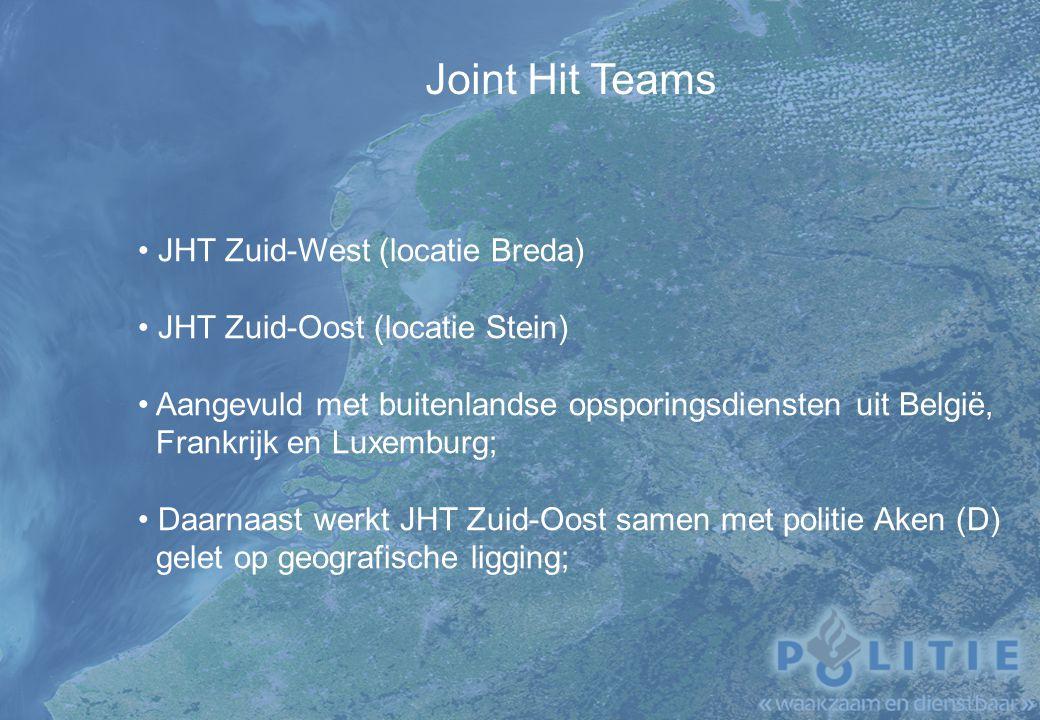 Joint Hit Teams JHT Zuid-West (locatie Breda) JHT Zuid-Oost (locatie Stein) Aangevuld met buitenlandse opsporingsdiensten uit België, Frankrijk en Luxemburg; Daarnaast werkt JHT Zuid-Oost samen met politie Aken (D) gelet op geografische ligging;