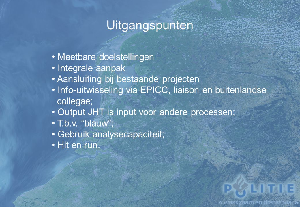 Uitgangspunten Meetbare doelstellingen Integrale aanpak Aansluiting bij bestaande projecten Info-uitwisseling via EPICC, liaison en buitenlandse collegae; Output JHT is input voor andere processen; T.b.v.